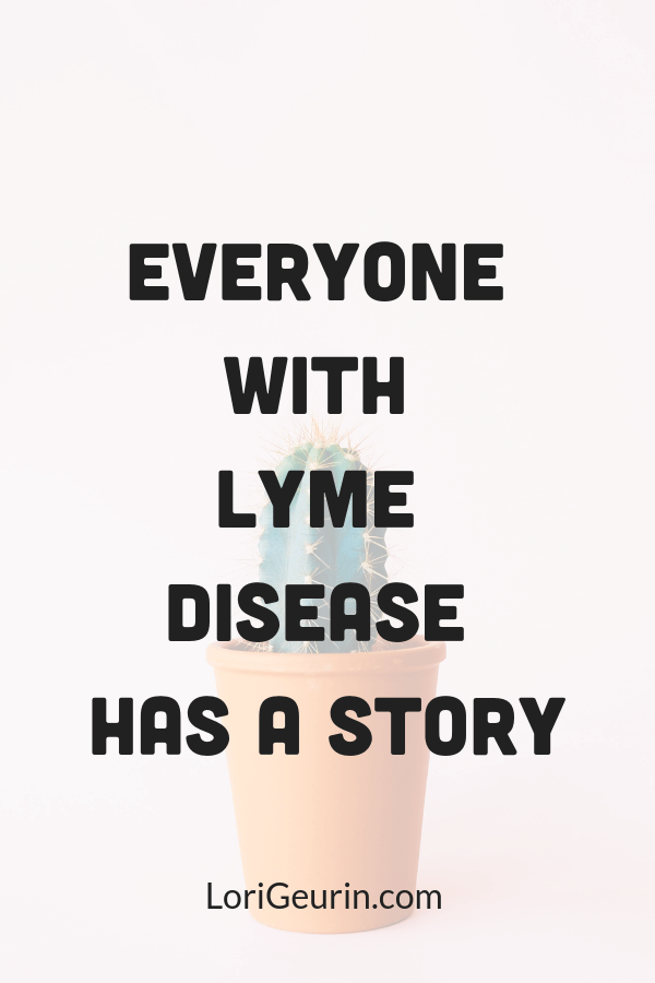 Everyone with Lyme disease has a story. It's good to share your story with other people because you could help someone who is struggling.
